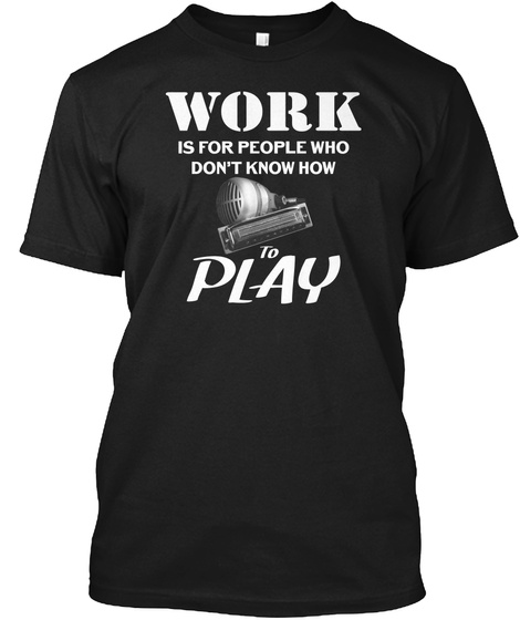 Work Is For People Who Don't Know How To Play Black T-Shirt Front