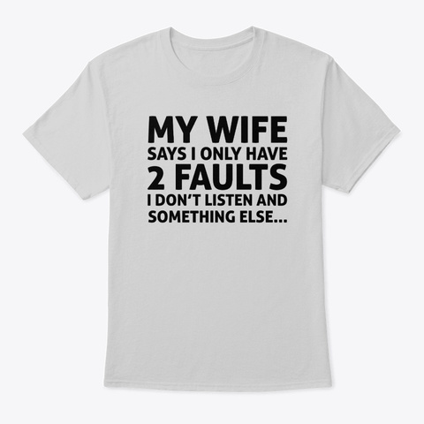 My Wife Says I Only Have Two Faults Light Steel T-Shirt Front