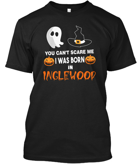 You Cant Scare Me. I Was Born In Inglewood Ca Black T-Shirt Front
