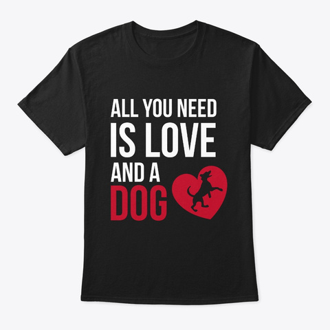 You Need Love And A Dog. Black T-Shirt Front
