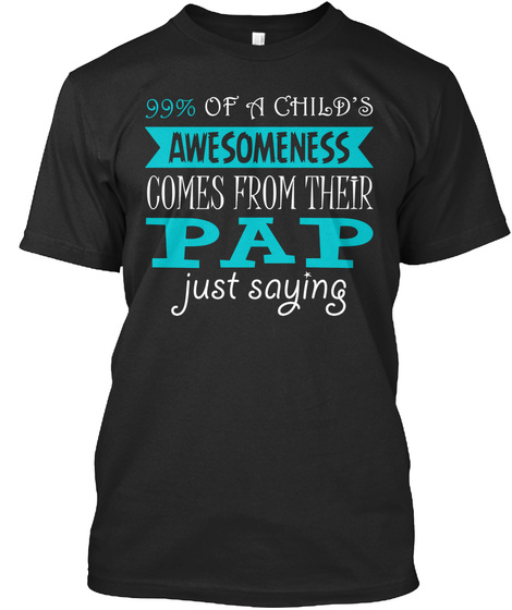 99% Of A Child's Awesomeness Comes From Their Pap Just Saying Black T-Shirt Front