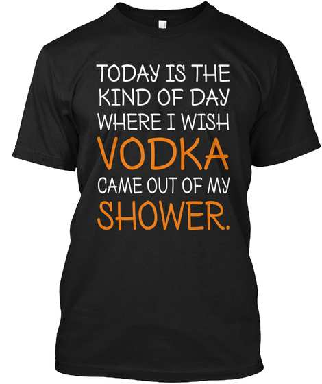Wish Vodka Came Out Of My Shower T Shirt Black T-Shirt Front