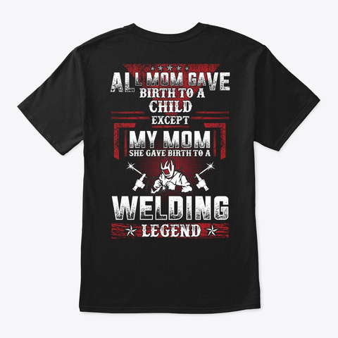 My Mom Gave Birth To A Welding Legend Black T-Shirt Back