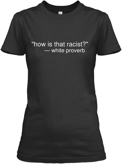 """""""How Is That Racist?"""" — White Proverb Black T-Shirt Front"""