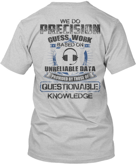 946e826e We Do Precision Guess Work Based On Unreliable Data Provided By Those Of  Questionable Knowledge Light. Dispatcher Light Steel T-Shirt Front