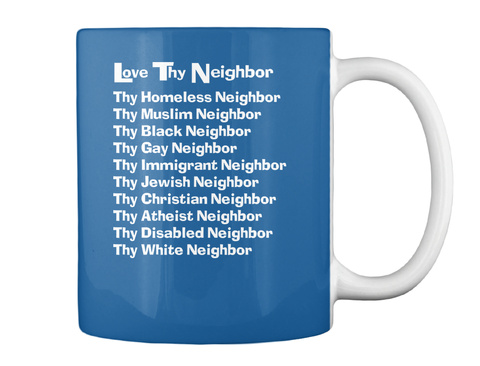 Love Thy Neighbor Thy Homeless Neighbor Thy Muslim Neighbor Thy Black Neighbor Thy Gay Neighbor Thy Immigrant... Dk Royal Mug Back
