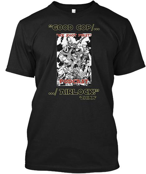 """""""Good Cop/... 'we Shot First!'  Podcast .../ Airlock!"""" 'zhinn'  Black T-Shirt Front"""