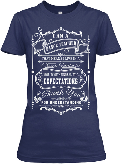 I Am A Dance Teacher That Means I Live In A Crazy Fantasy World With Unrealistic Expectations Thank You For... Navy T-Shirt Front