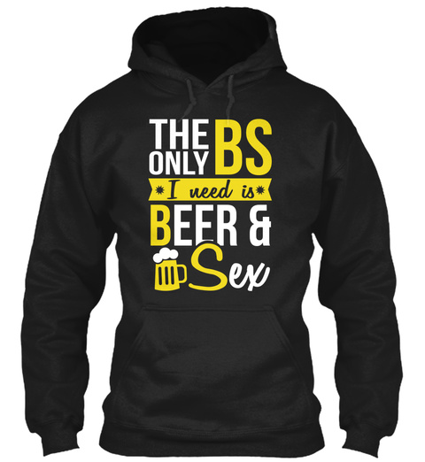 The Only Bs I Need Is Beer And Sex Black T-Shirt Front