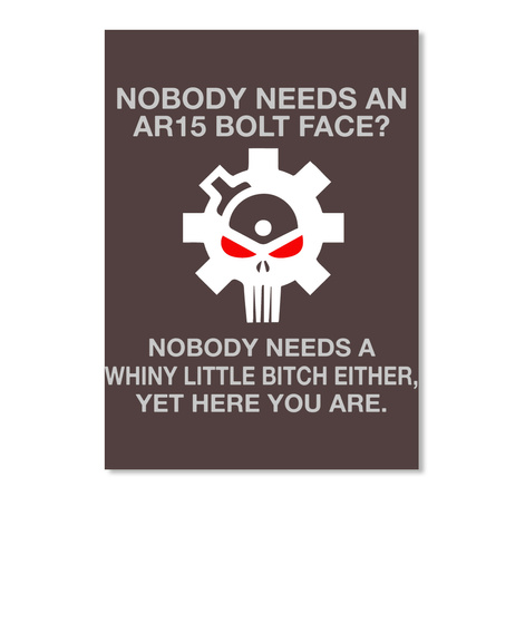 Ar15 Bolt Face Nobody Needs An Ar15 Bolt Face Nobody Needs A Whiny Little Bitch Either Yet Here You Are Products Teespring