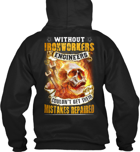 Without Ironworkers Engineers Couldn't Get Their Mistakes Repaired Black T-Shirt Back