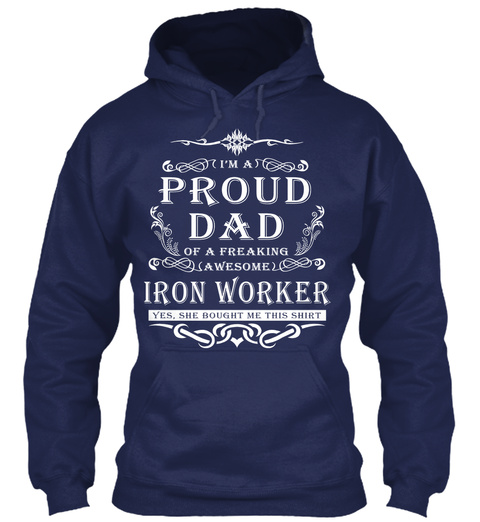 I'm A Proud Dad Of A Freaking Awesome Iron Worker Yes, She Bought Me This Shirt Navy T-Shirt Front