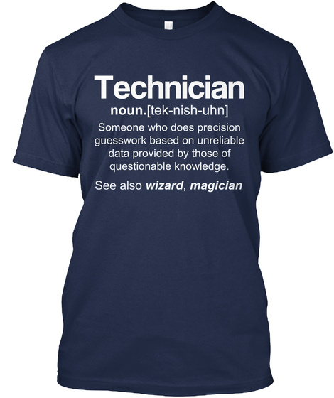 Technician Noun.(Tek Nish Uhn) Someone Who Does Precision Guesswork Based Based On Unreliable Data Provided By Those... Navy T-Shirt Front