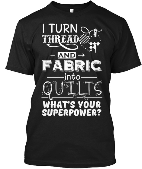 I Turn Thread And Fabric Into Quilts What's Your Superpower?  Black T-Shirt Front