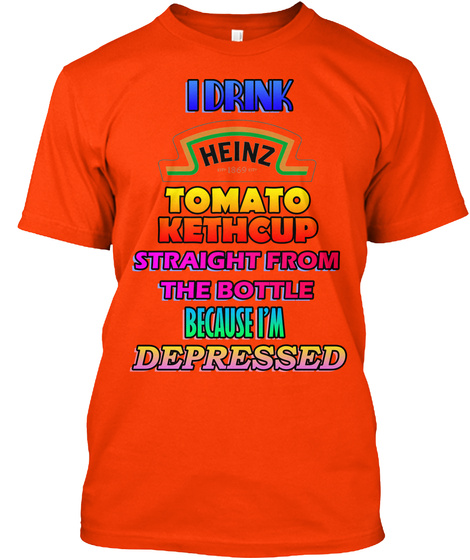 I Drink Heinz Tomato Ketchup Straight From The Bottle Because Im Depressed Orange T-Shirt Front