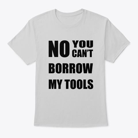 No You Can't Borrow My Tools Light Steel T-Shirt Front