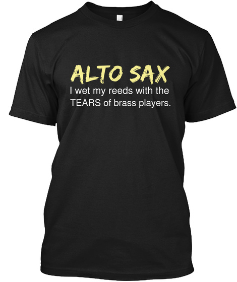 Alto Sax I Wet My Reeds With The Tears Of Brass Players. Black T-Shirt Front