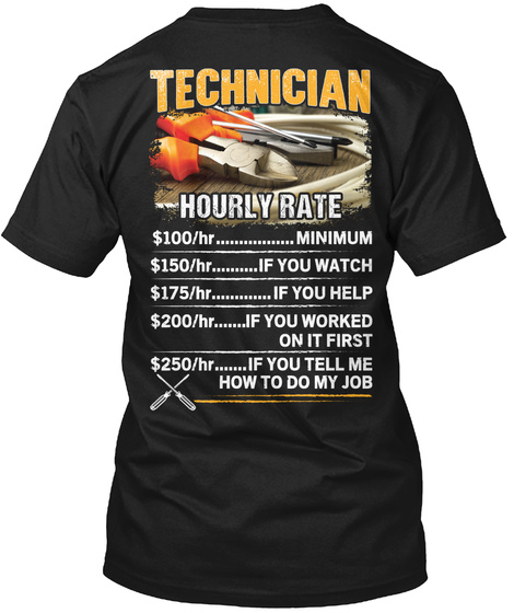 Technician Hourly Rate $100/Hr........ Minimum 150/Hr........ If You Watch 175/Hr........ If You Help 200/Hr........... Black T-Shirt Back
