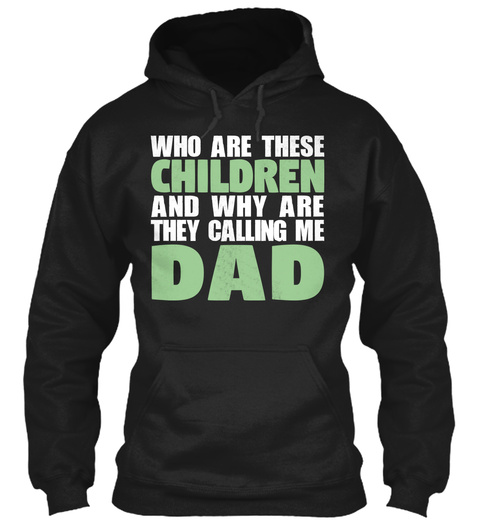 Who Are These Children And Why Are They Calling Me Dad Black T-Shirt Front