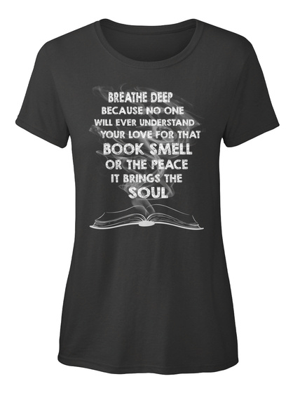 Breathe Deep Because No One Will Ever Understand Your Love For That Book Smell Or The Peace It Brings The Soul Black Women's T-Shirt Front