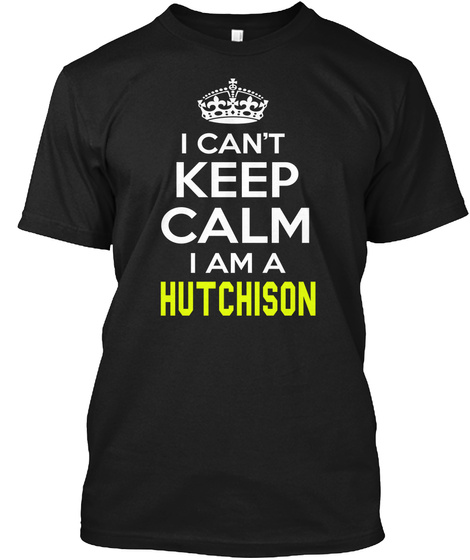 I Can't Keep Calm I Am A Hutchison Black T-Shirt Front