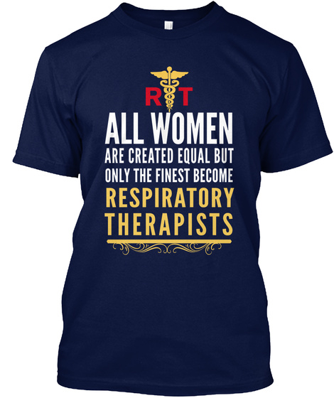Rt All Women Are Created Equal But Only The Finest Become Respiratory Therapists Navy T-Shirt Front