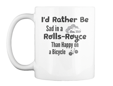 Mug   I'd Rather Be Sad In A Rolls Royce Than Happy On A Bicycle White T-Shirt Front