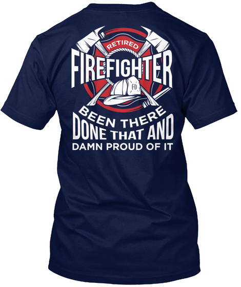 Retired Firefighter Fd Been There Done That And Damn Proud Of It Navy T-Shirt Back
