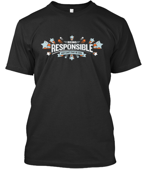 Being Responsible Why Can't That Be Cool Black T-Shirt Front