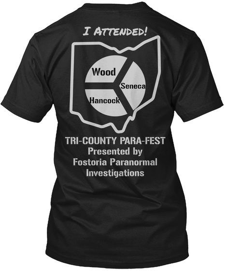 I Attended! Wood Seneca Hancock Tri County Para Fest Presented By Fostoria Paranormal Investigations Black T-Shirt Back