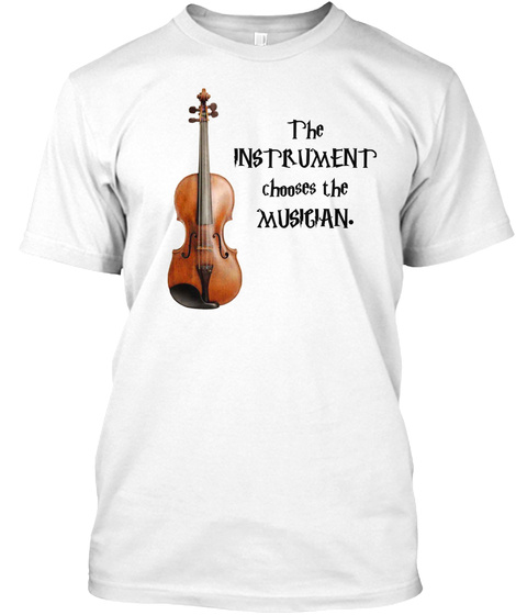 The Instrument Chooses The Musician. White T-Shirt Front