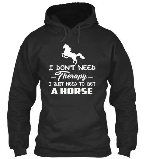 I Don't Neef  Therapy  I Just Need To Get A Horse Jet Black T-Shirt Front