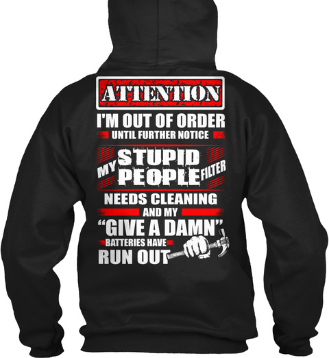 """Attention I'm Out Of Order Until Further Notice My Stupid People Filter Needs Cleaning And My """"Give A Damn"""" Batteries... Black T-Shirt Back"""