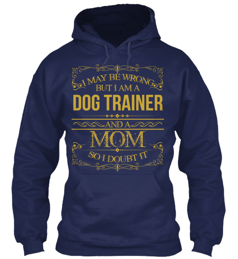 I May Be Wrong But I Am A Dog Trainer And Mom So I Doubt It Navy T-Shirt Front