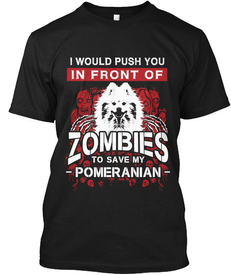I Would Push You In Front Of Zombies To Save My Pomeranian Black T-Shirt Front