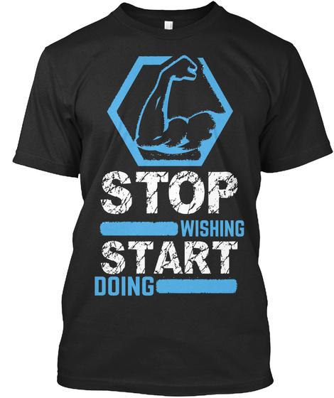 Stop Wishing Start Doing Black T-Shirt Front