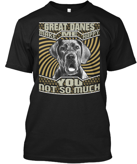 Great Danes Make Me Happy You Not So Much Black T-Shirt Front