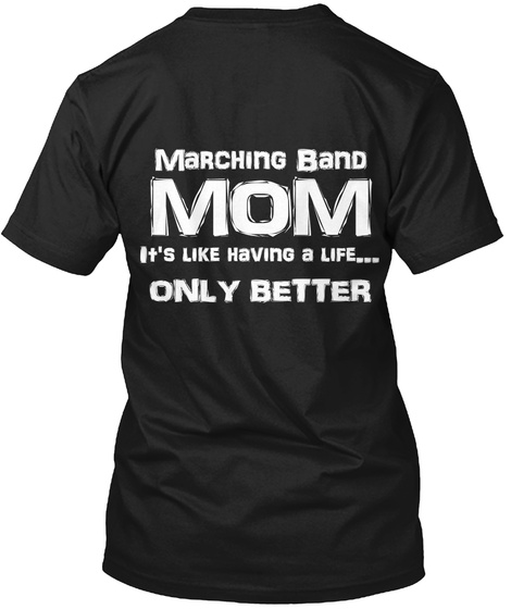 Marching Band Mom Its Like Having A Life Only Better Black T-Shirt Back