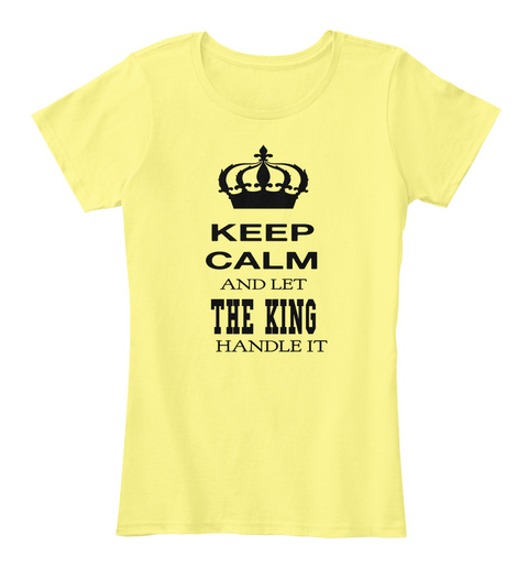Keep Calm  And Let The King Handle It Lemon Yellow Women's T-Shirt Front