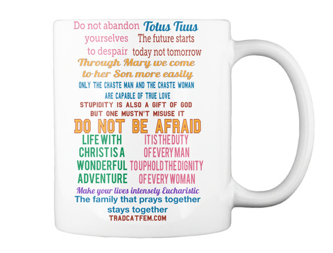 Totus Tuus Do Not Abandon  Yourselves  To Despair The Future Starts  Today Not Tomorrow Through Mary We Come  To Her... White Mug Back