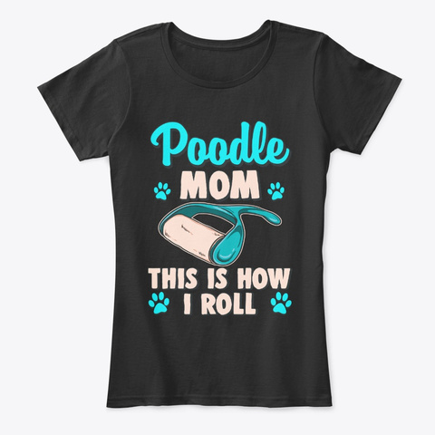 Poodle Mom, This Is How I Roll Black T-Shirt Front
