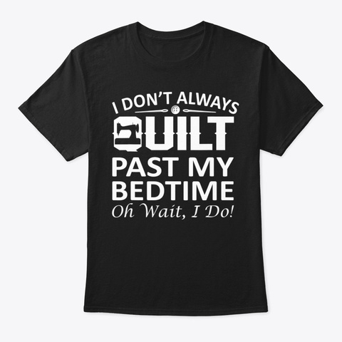 I Dont Always Quilt Past My Bedtime  Black T-Shirt Front