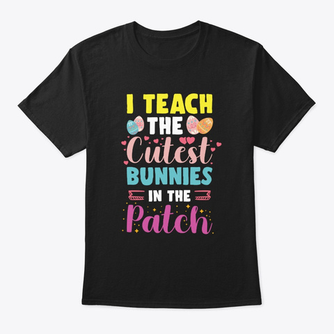 I Teach The Cutest Bunnies In The Patch Black T-Shirt Front