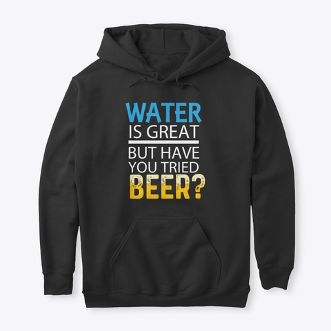 Water Is Great But Have You Tried Beer? Black T-Shirt Front
