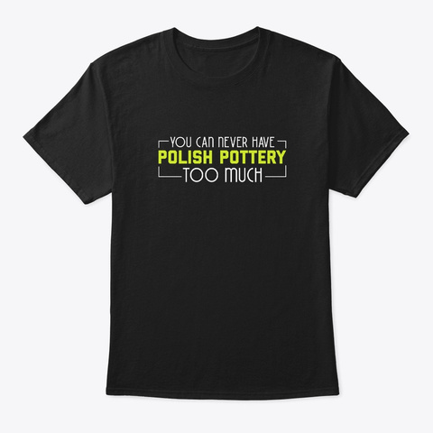 Never Have Polish Pottery Too Much Cool Black T-Shirt Front