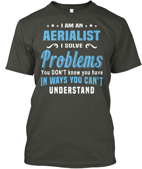 I Am An Aerialist I Solve Problems You Don't Know You Have In Ways You Can't Understand Smoke Gray T-Shirt Front