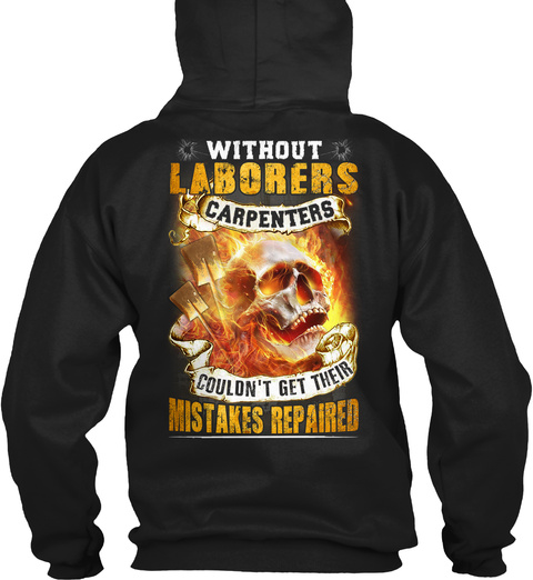 Without Laborers Carpenters Couldn't Get Their Mistakes Repaired Black T-Shirt Back