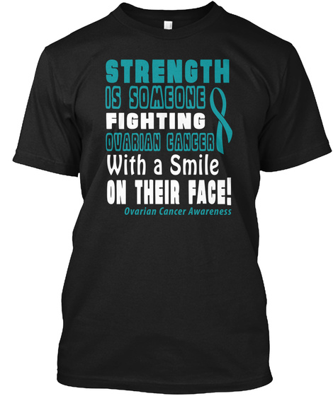 Strength Is Someone Fighting Ovarian Cancer With A Smile On Their Face! Ovarian Cancer Awareness Black T-Shirt Front