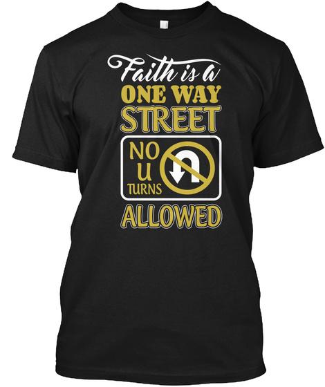 Faith Is A  One Way Street No U Tu Rns Allowed Black T-Shirt Front