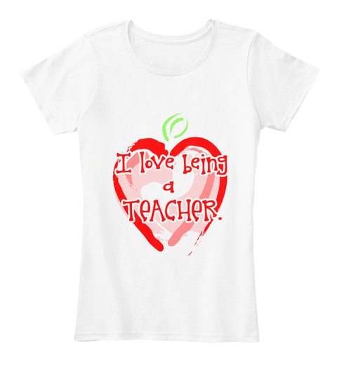 I Love Being A Teacher White Women's T-Shirt Front